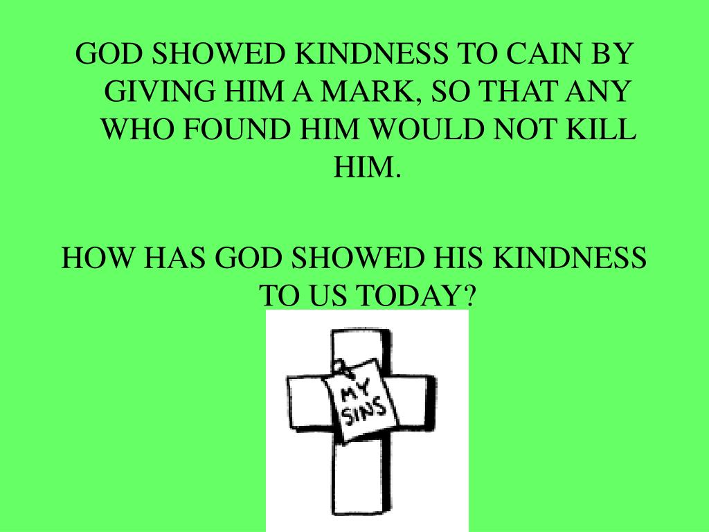 GOD SHOWED KINDNESS TO CAIN BY GIVING HIM A MARK, SO THAT ANY WHO FOUND HIM WOULD NOT KILL HIM.