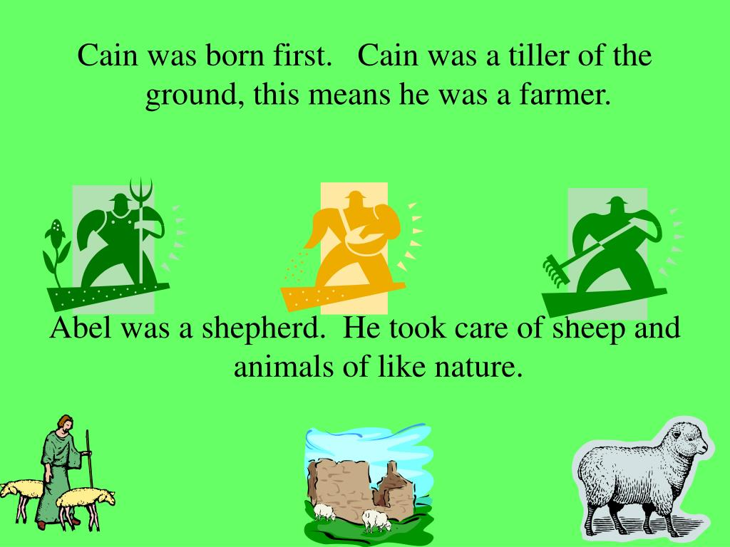 Cain was born first.   Cain was a tiller of the ground, this means he was a farmer.