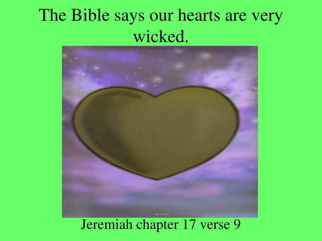 The Bible says our hearts are very wicked.