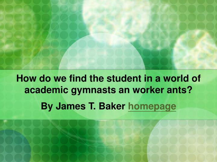how do we find the student in a world of academic gymnasts an worker ants n.