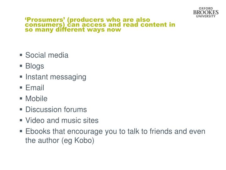 'Prosumers' (producers who are also consumers) can access and read content in so many different ways now
