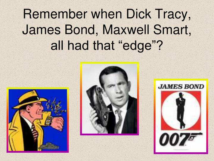 remember when dick tracy james bond maxwell smart all had that edge n.