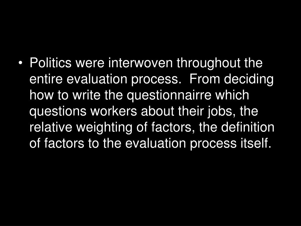 Politics were interwoven throughout the entire evaluation process.  From deciding how to write the questionnairre which questions workers about their jobs, the relative weighting of factors, the definition of factors to the evaluation process itself.