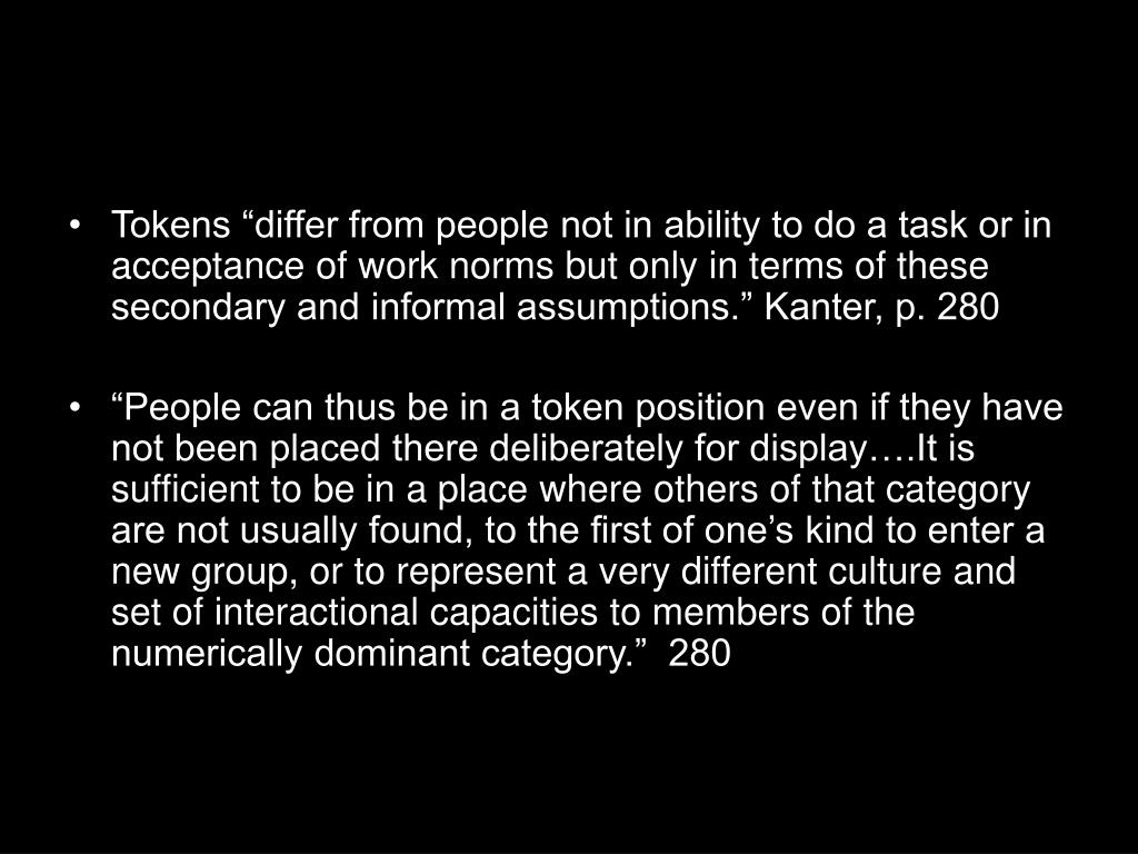 "Tokens ""differ from people not in ability to do a task or in acceptance of work norms but only in terms of these secondary and informal assumptions."" Kanter, p. 280"