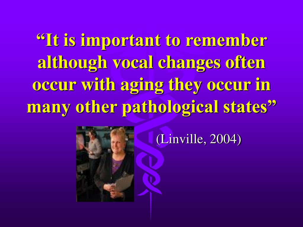 """""""It is important to remember although vocal changes often occur with aging they occur in many other pathological states"""""""