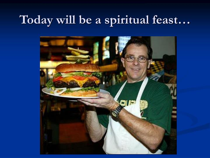 Today will be a spiritual feast
