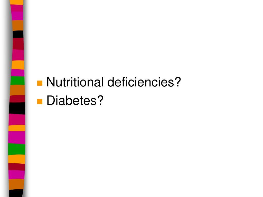 Nutritional deficiencies?