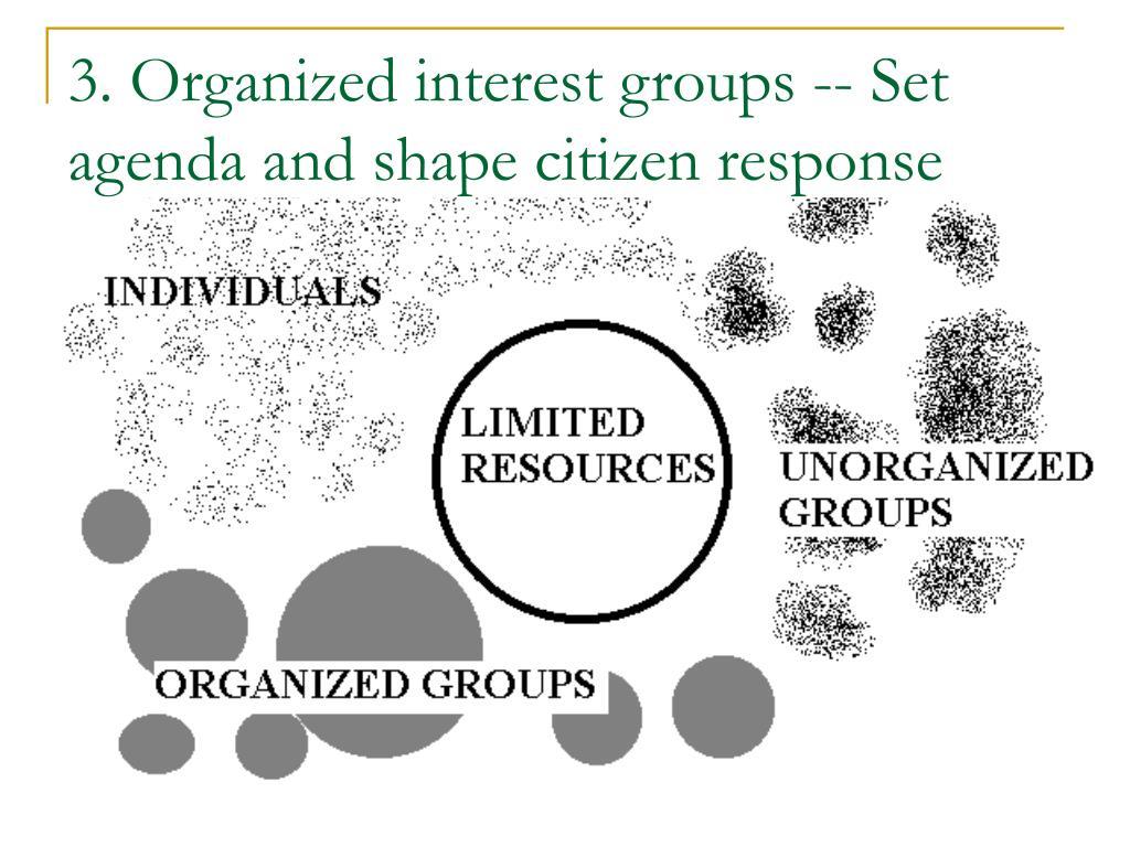 3. Organized interest groups -- Set agenda and shape citizen response