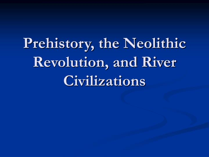 Prehistory the neolithic revolution and river civilizations