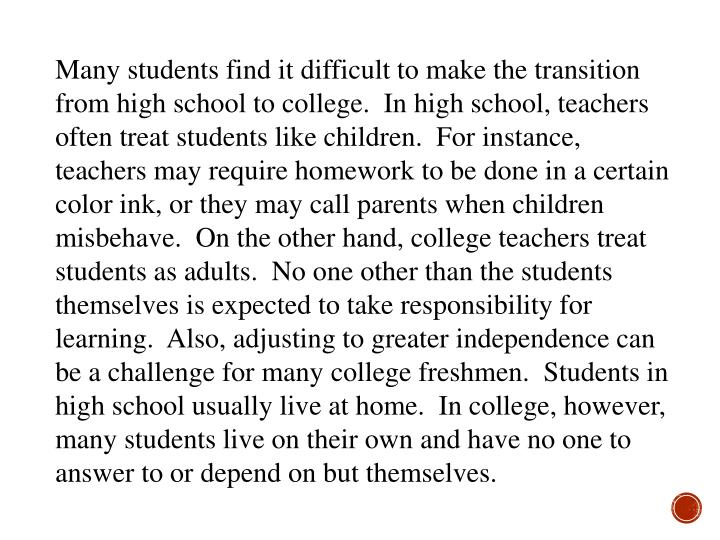 Many students find it difficult to make the transition from high school to college.  In high school, teachers often treat students like children.  For instance, teachers may require homework to be done in a certain color ink, or they may call parents when children misbehave.  On the other hand, college teachers treat students as adults.  No one other than the students themselves is expected to take responsibility for learning.  Also, adjusting to greater independence can be a challenge for many college freshmen.  Students in high school usually live at home.  In college, however, many students live on their own and have no one to answer to or depend on but themselves.