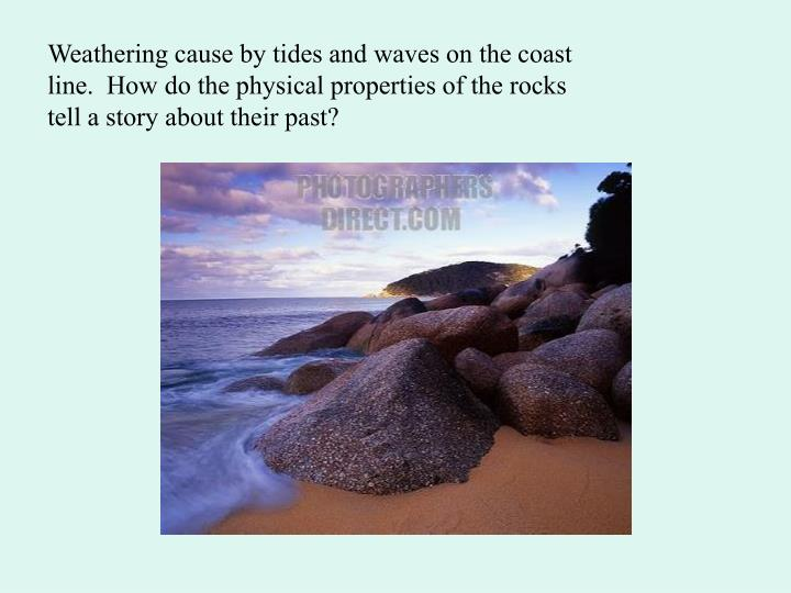 Weathering cause by tides and waves on the coast line.  How do the physical properties of the rocks tell a story about their past?