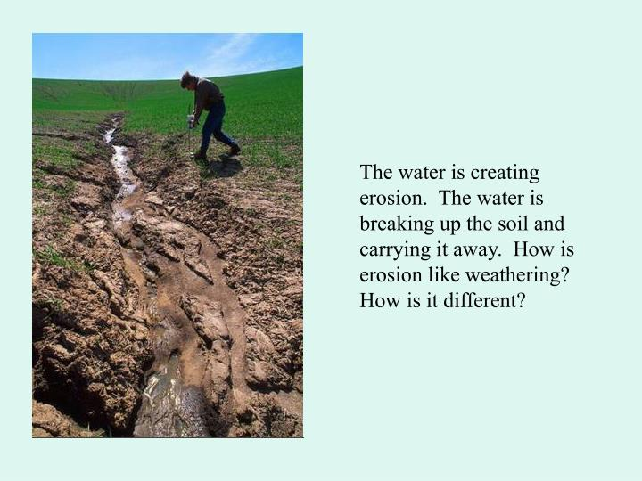 The water is creating erosion.  The water is breaking up the soil and carrying it away.  How is eros...