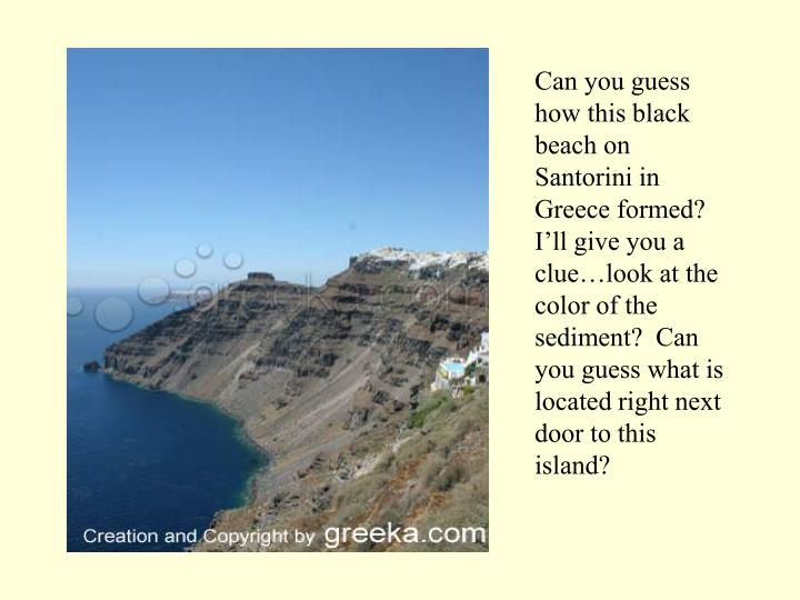 Can you guess how this black beach on Santorini in Greece formed?  I'll give you a clue…look at the color of the sediment?  Can you guess what is located right next door to this island?
