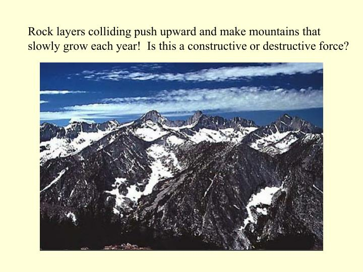 Rock layers colliding push upward and make mountains that slowly grow each year!  Is this a constructive or destructive force?