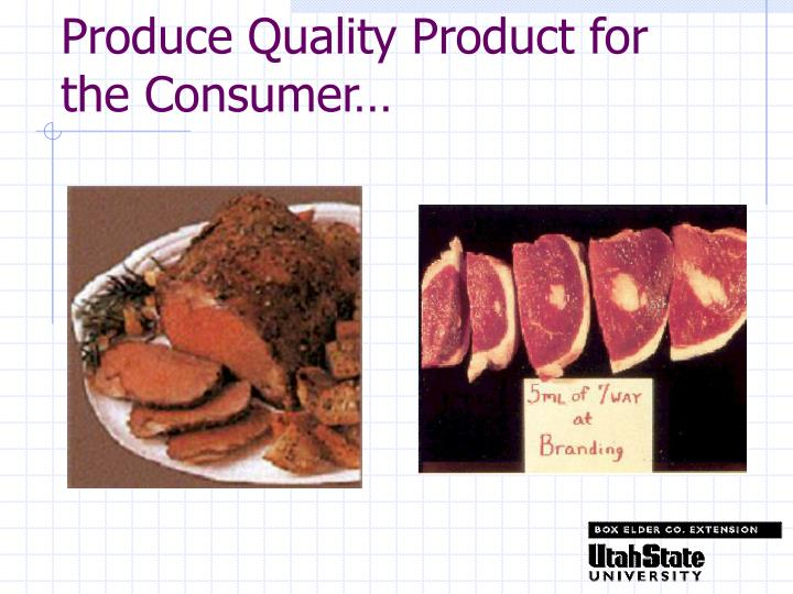 Produce Quality Product for the Consumer…