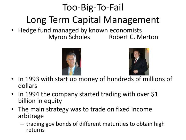 long term capital management and the The groundwork for long-term capital management began when john meriwether joined the investment bank salomon brothers in 1974 meriwether set up a bond arbitrage group within salomon, and began hiring intellectuals to build formulas predicting market prices and finding outliers.