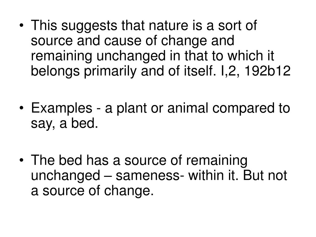 This suggests that nature is a sort of source and cause of change and remaining unchanged in that to which it belongs primarily and of itself. I,2, 192b12