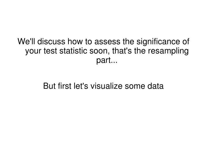 We'll discuss how to assess the significance of your test statistic soon, that's the resampling part...
