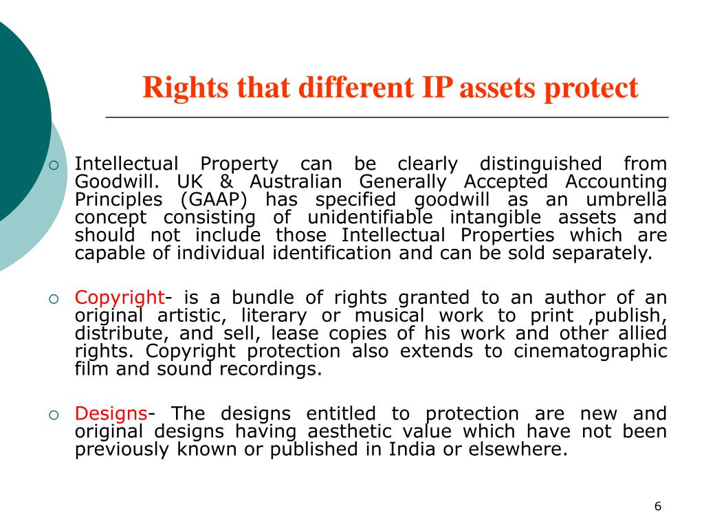 Intellectual Property can be clearly distinguished from Goodwill. UK & Australian Generally Accepted Accounting Principles (GAAP) has specified goodwill as an umbrella concept consisting of unidentifiable intangible assets and should not include those Intellectual Properties which are capable of individual identification and can be sold separately.