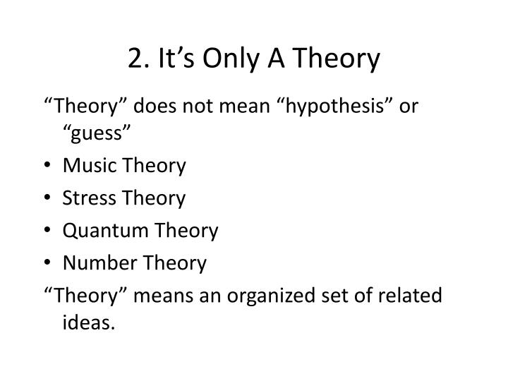 2. It's Only A Theory