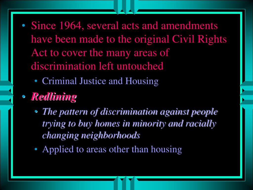 Since 1964, several acts and amendments have been made to the original Civil Rights Act to cover the many areas of discrimination left untouched