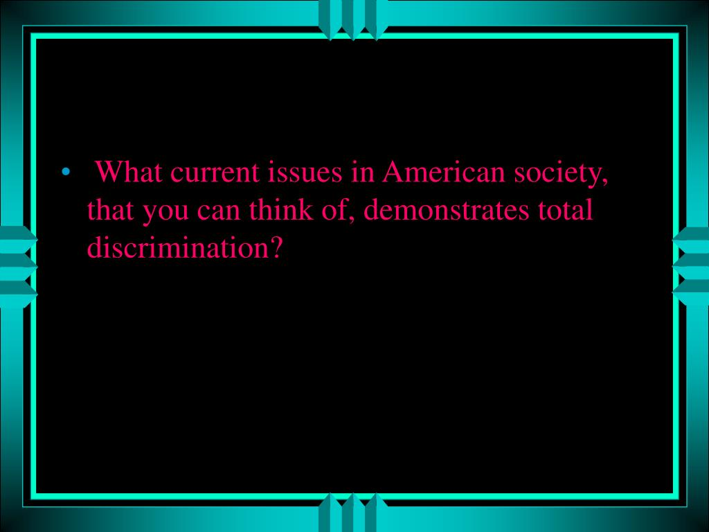 What current issues in American society, that you can think of, demonstrates total discrimination?