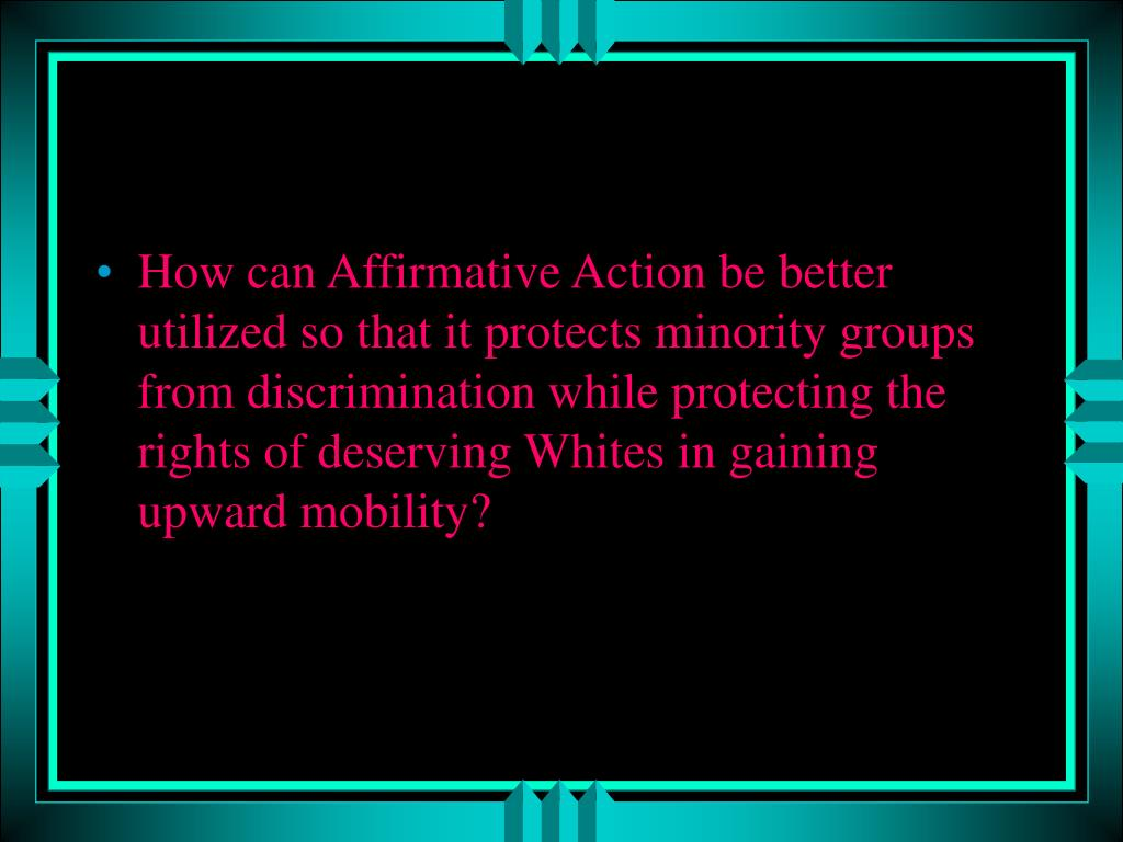 How can Affirmative Action be better utilized so that it protects minority groups from discrimination while protecting the rights of deserving Whites in gaining upward mobility?