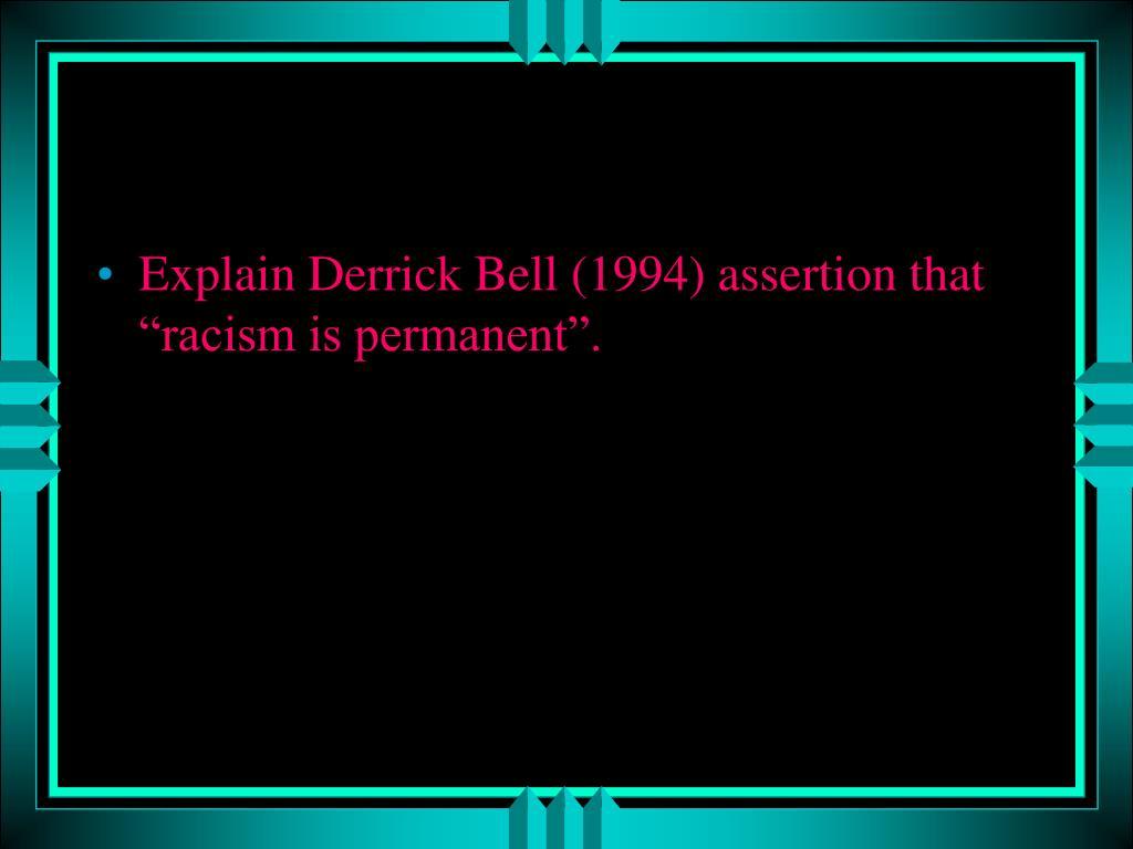 "Explain Derrick Bell (1994) assertion that ""racism is permanent""."