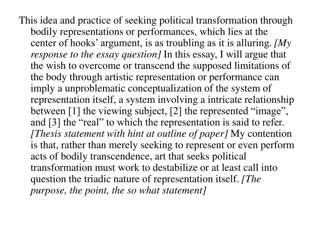 This idea and practice of seeking political transformation through bodily representations or performances, which lies at the center of hooks' argument, is as troubling as it is alluring.