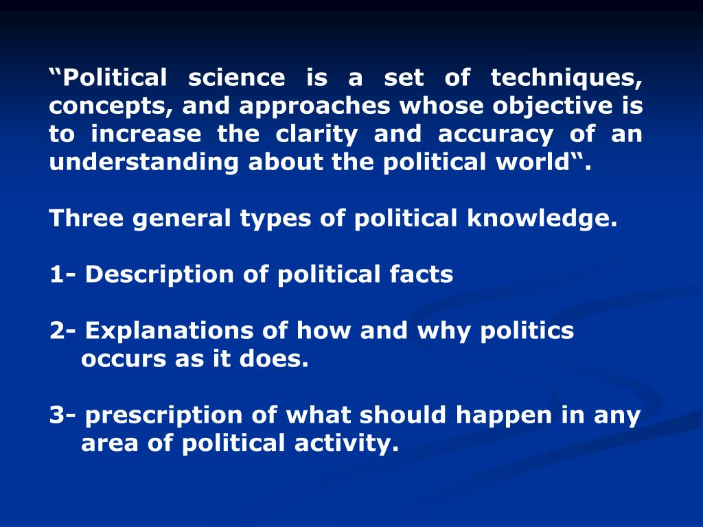 """""""Political science is a set of techniques, concepts, and approaches whose objective is to increase the clarity and accuracy of an understanding about the political world""""."""