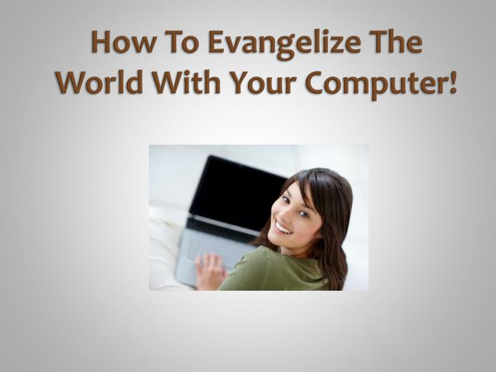 How to evangelize the world with your computer