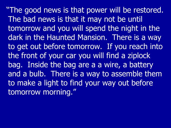 """""""The good news is that power will be restored.  The bad news is that it may not be until tomorrow and you will spend the night in the dark in the Haunted Mansion.  There is a way to get out before tomorrow.  If you reach into the front of your car you will find a ziplock bag.  Inside the bag are a a wire, a battery and a bulb.  There is a way to assemble them to make a light to find your way out before tomorrow morning."""""""