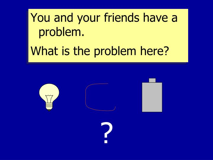 You and your friends have a problem.