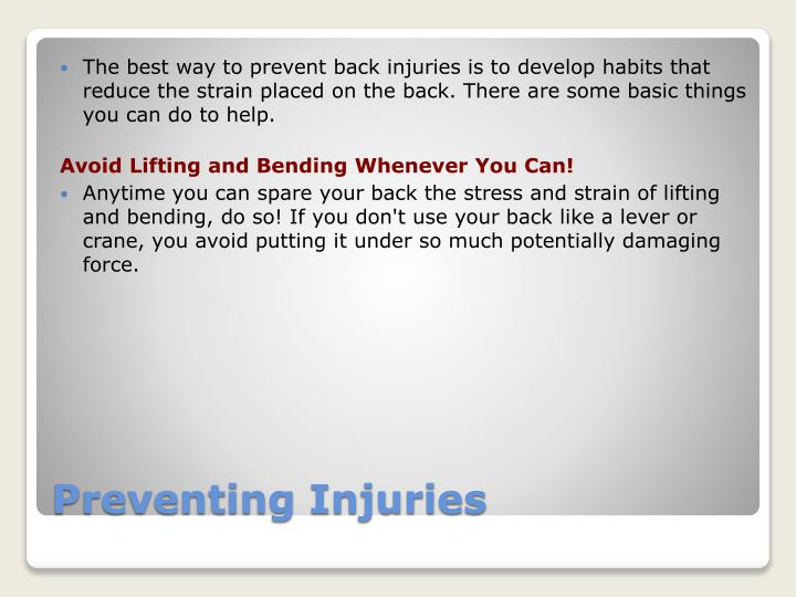 The best way to prevent back injuries is to develop habits that reduce the strain placed on the back. There are some basic things you can do to help.