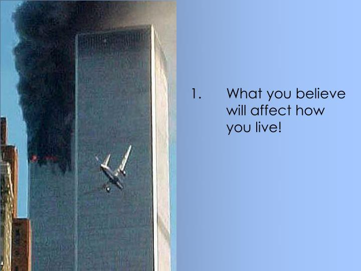 1.What you believe will affect how you live!