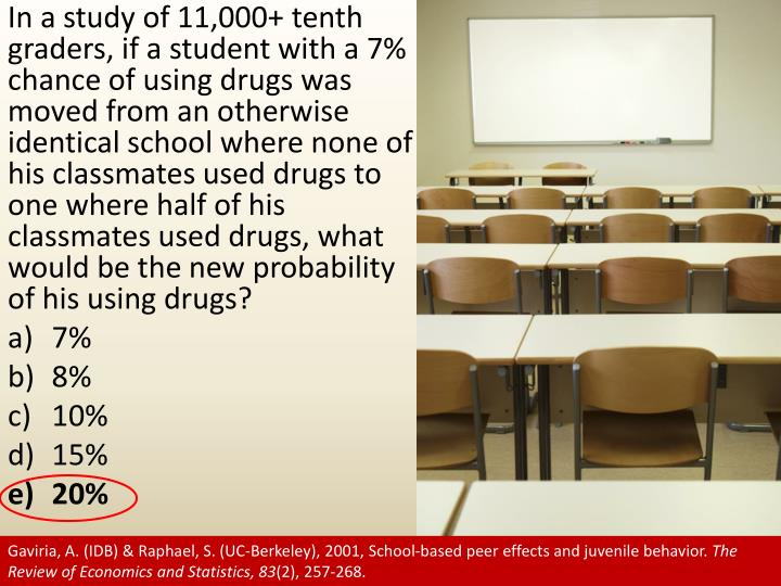 In a study of 11,000+ tenth graders, if a student with a 7% chance of using drugs was moved from an otherwise identical school where none of his classmates used drugs to one where half of his classmates used drugs, what would be the new probability of his using drugs?