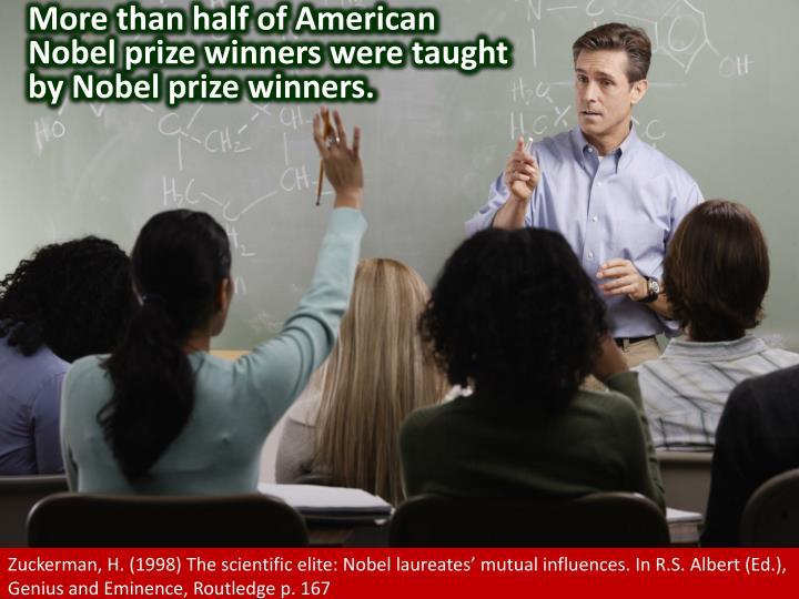 More than half of American Nobel prize winners were taught by Nobel prize winners.