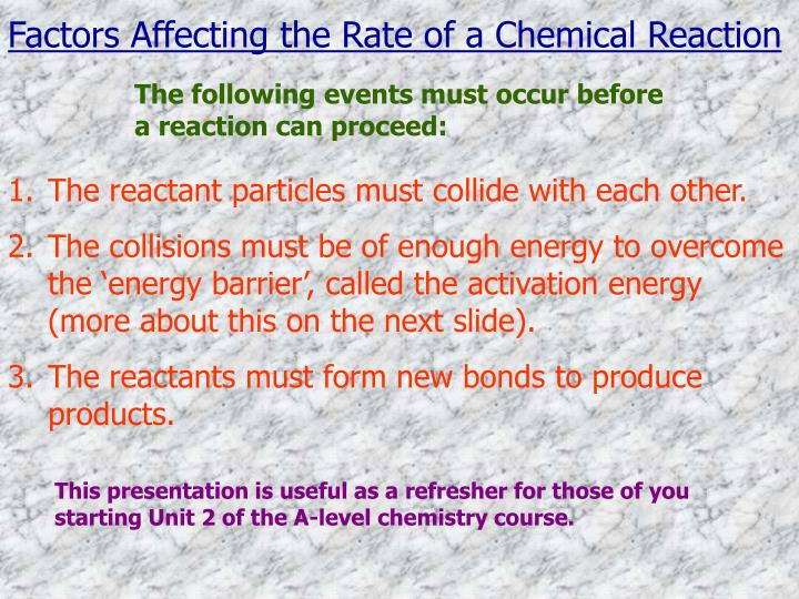 factors affecting reactions chemistry Chemical kinetics is the study of the rates of chemical reactions you may know if a reaction is capable of happening, and you may know how far the reaction will proceed, but you don't know fast it will happen consider two reactions: the rusting of an iron nail and the combustion of propane both.