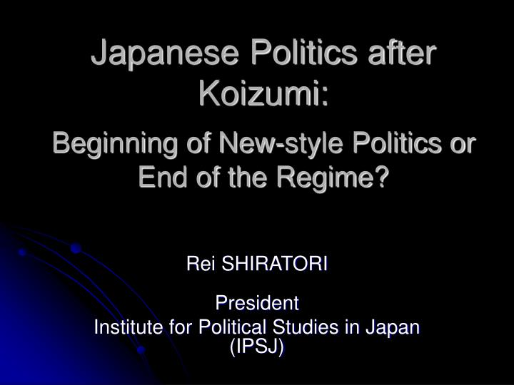 Japanese politics after koizumi beginning of new style politics or end of the regime