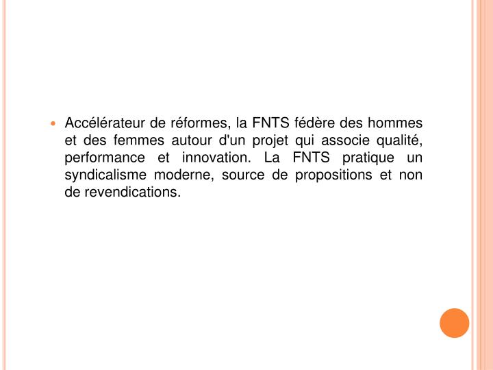 Accélérateur de réformes, la FNTS fédère des hommes et des femmes autour d'un projet qui associe qualité, performance et innovation. La FNTS pratique un syndicalisme moderne, source de propositions et non de revendications.