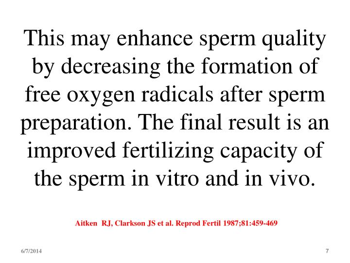 This may enhance sperm quality by decreasing the formation of free oxygen radicals after sperm preparation. The final result is an improved fertilizing capacity of the sperm in vitro and in vivo.