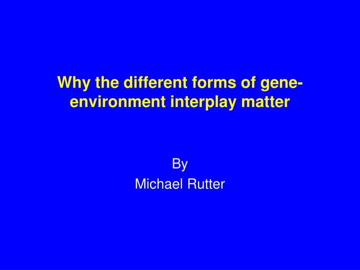 why the different forms of gene environment interplay matter n.