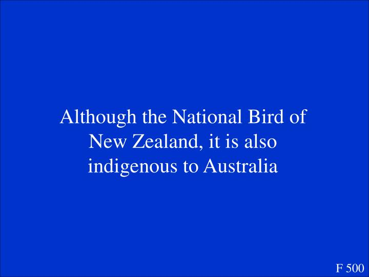 Although the National Bird of New Zealand, it is also indigenous to Australia