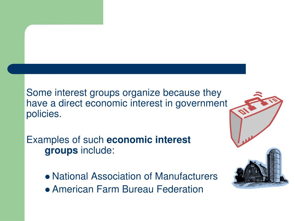 Some interest groups organize because they have a direct economic interest in government policies.