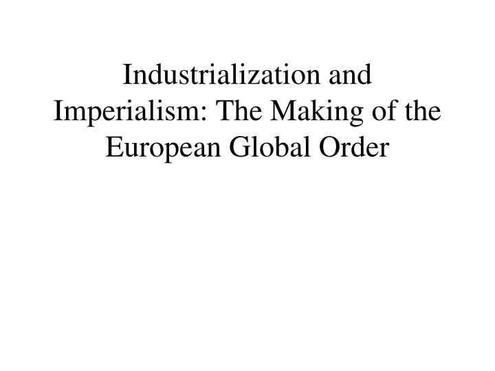 industrialization and imperialism the making of the european global order n.