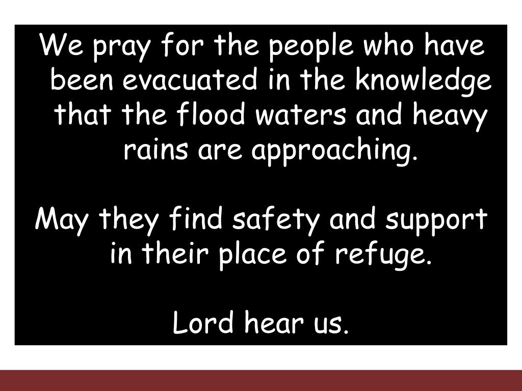 We pray for the people who have been evacuated in the knowledge that the flood waters and heavy rains are approaching.