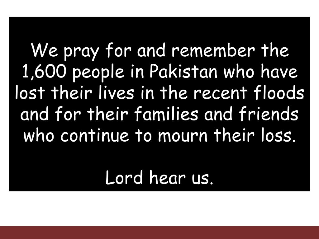 We pray for and remember the 1,600 people in Pakistan who have lost their lives in the recent floods and for their families and friends who continue to mourn their loss.