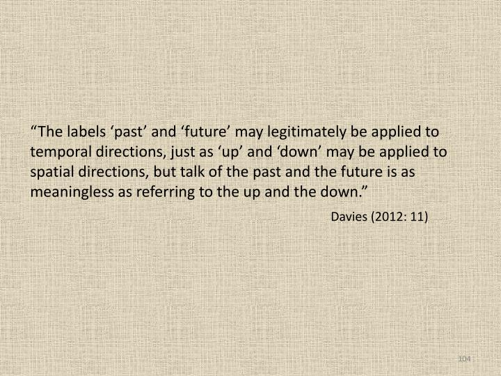 """The labels 'past' and 'future' may legitimately be applied to temporal directions, just as 'up' and 'down' may be applied to spatial directions, but talk of the past and the future is as meaningless as referring to the up and the down."""
