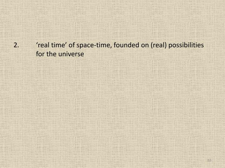 2.	'real time' of space-time, founded on (real) possibilities 	for the universe