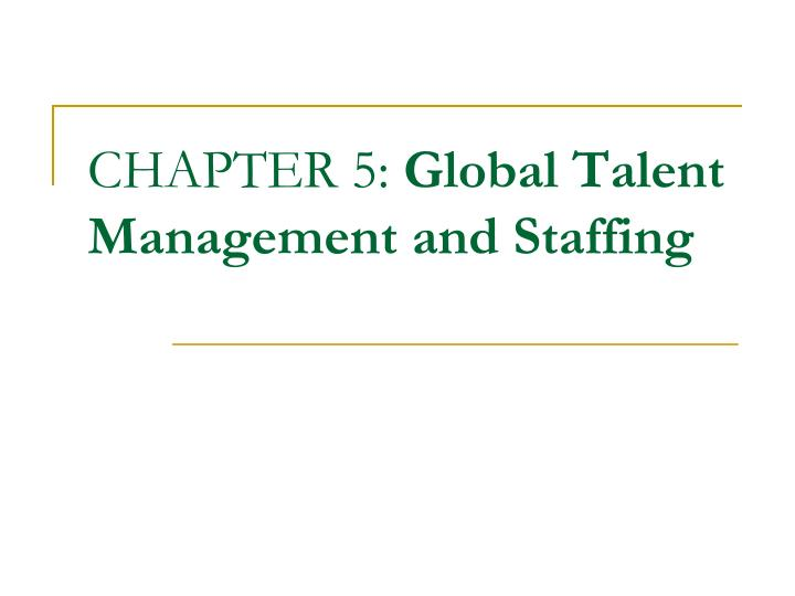 PPT - CHAPTER 5: Global Talent Management and Staffing